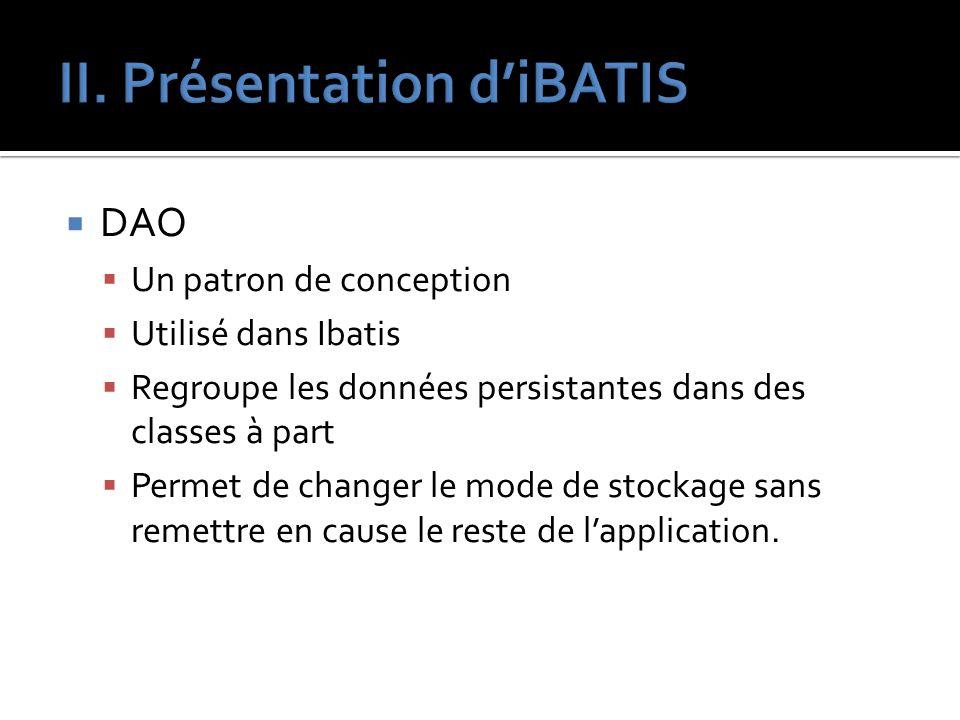 DAO Un patron de conception Utilisé dans Ibatis Regroupe les données persistantes dans des classes à part Permet de changer le mode de stockage sans r