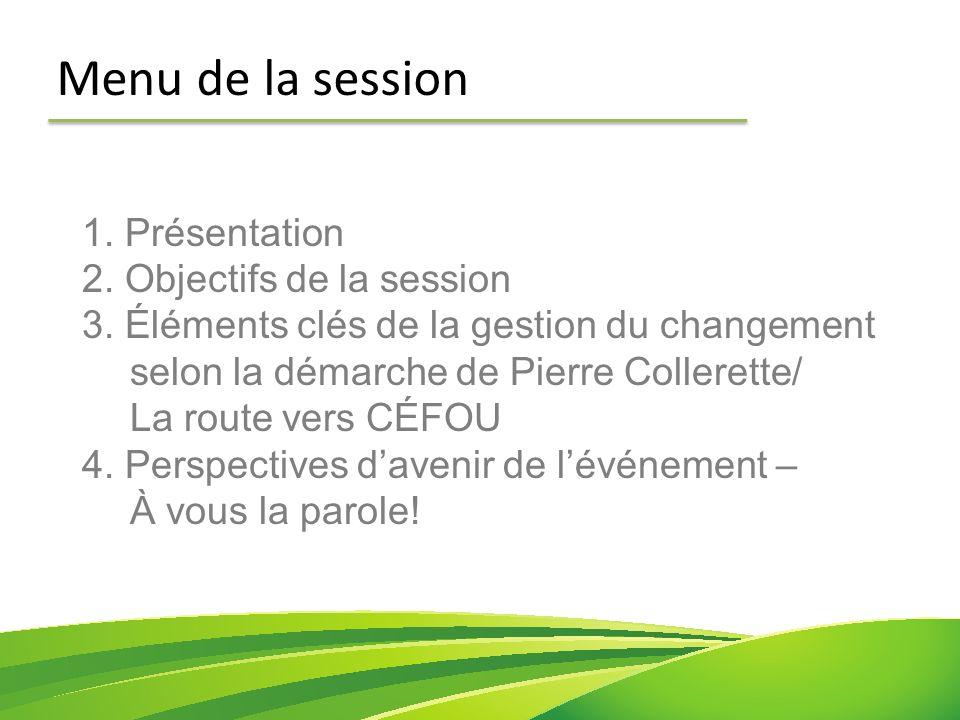 1. Présentation 2. Objectifs de la session 3. Éléments clés de la gestion du changement selon la démarche de Pierre Collerette/ La route vers CÉFOU 4.