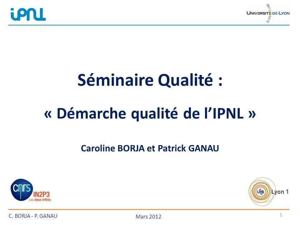 Séminaire Qualité :.« Démarche qualité de lIPNL » : Caroline BORJA et Patrick GANAU Mars 2012 1 C.