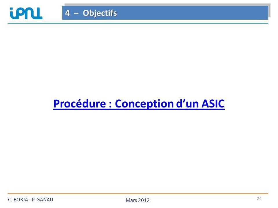 24 4 – Objectifs Mars 2012 C. BORJA - P. GANAU Procédure : Conception dun ASIC