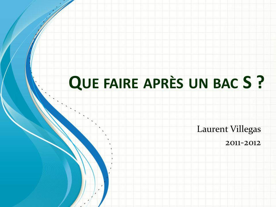 Q UE FAIRE APRÈS UN BAC S ? Laurent Villegas 2011-2012