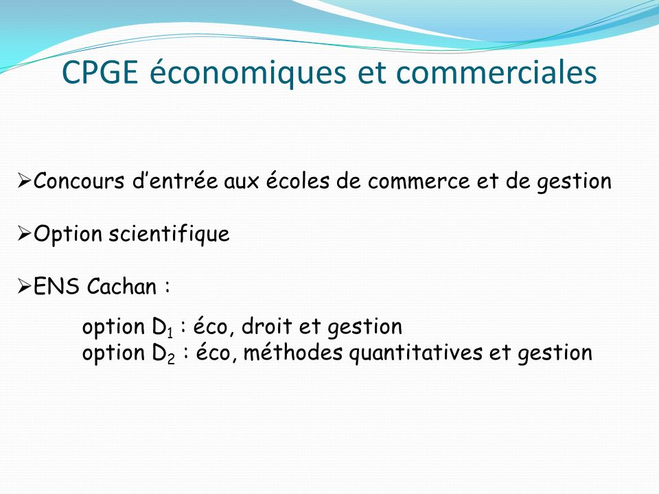 CPGE économiques et commerciales Concours dentrée aux écoles de commerce et de gestion Option scientifique ENS Cachan : option D 1 : éco, droit et gestion option D 2 : éco, méthodes quantitatives et gestion