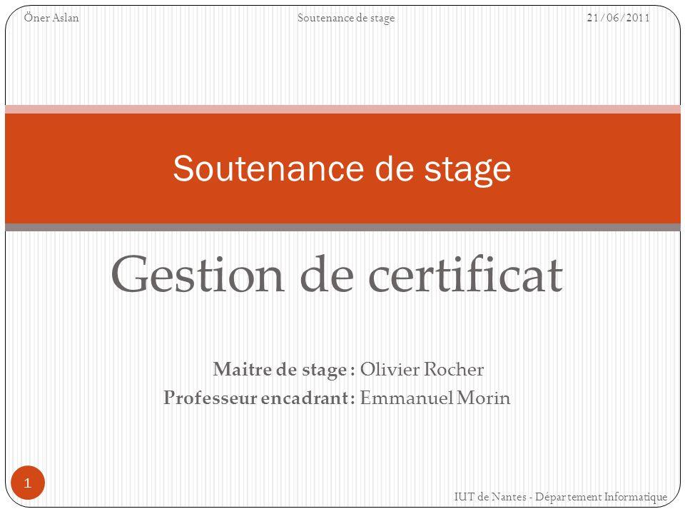 1 Gestion de certificat Maitre de stage : Olivier Rocher Professeur encadrant : Emmanuel Morin Soutenance de stage Öner AslanSoutenance de stage 21/06