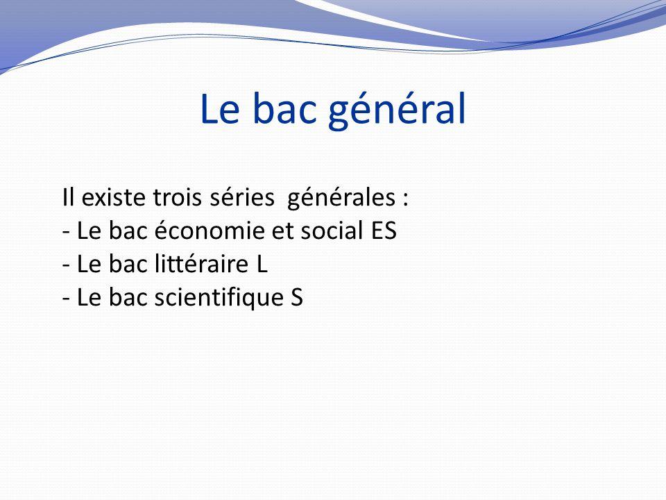 Le bac général Il existe trois séries générales : - Le bac économie et social ES - Le bac littéraire L - Le bac scientifique S