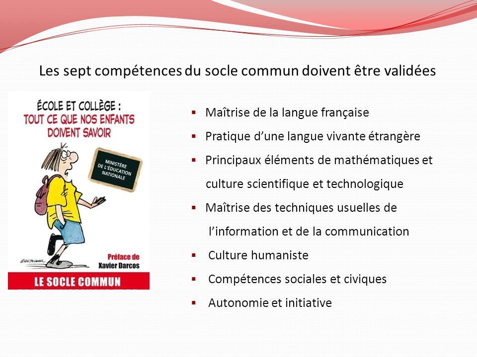 Les sept compétences du socle commun doivent être validées Maîtrise de la langue française Pratique dune langue vivante étrangère Principaux éléments