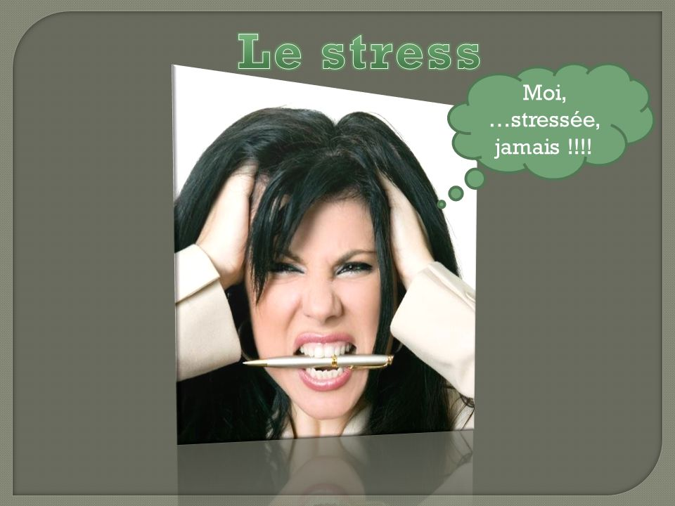 Moi, …stressée, jamais !!!!