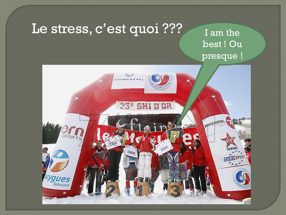 Le stress, cest quoi ??? I am the best ! Ou presque !