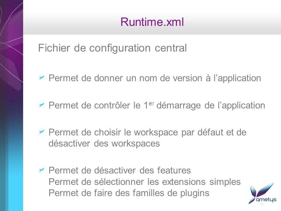 Runtime.xml Fichier de configuration central Permet de donner un nom de version à lapplication Permet de contrôler le 1 er démarrage de lapplication Permet de choisir le workspace par défaut et de désactiver des workspaces Permet de désactiver des features Permet de sélectionner les extensions simples Permet de faire des familles de plugins
