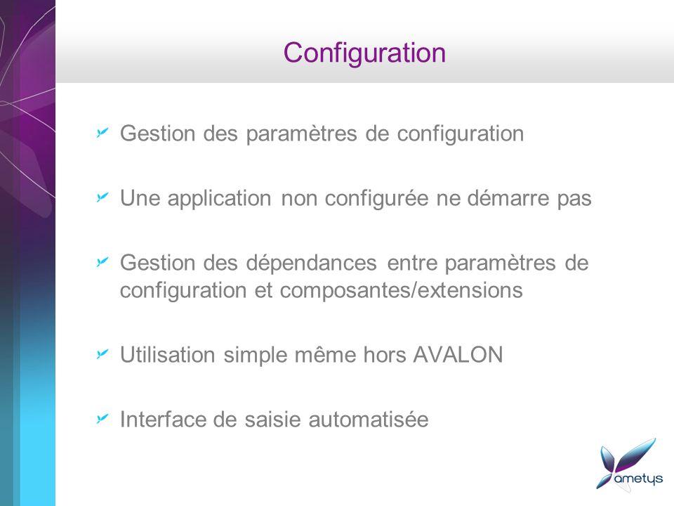 Configuration Gestion des paramètres de configuration Une application non configurée ne démarre pas Gestion des dépendances entre paramètres de configuration et composantes/extensions Utilisation simple même hors AVALON Interface de saisie automatisée