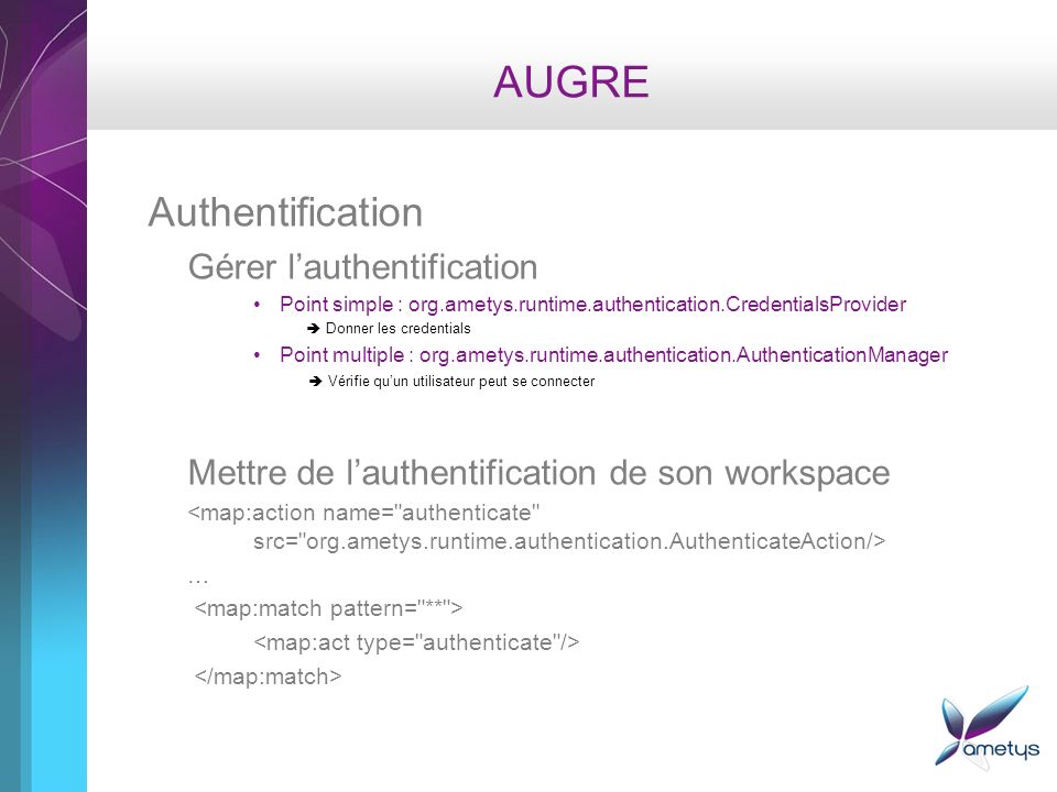 AUGRE Authentification Gérer lauthentification Point simple : org.ametys.runtime.authentication.CredentialsProvider Donner les credentials Point multi