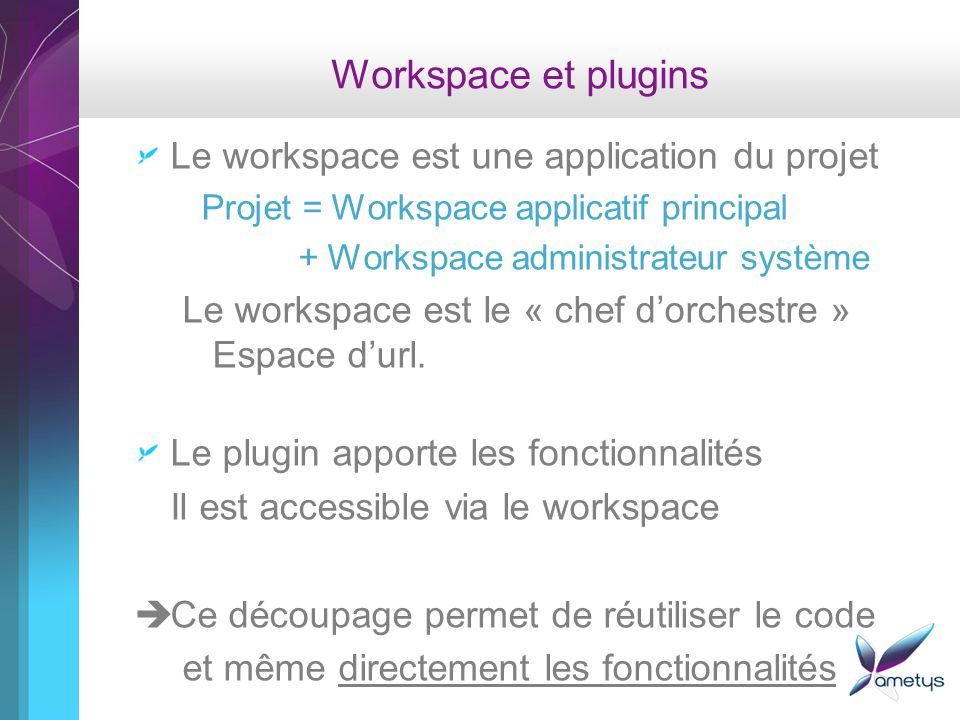Workspace et plugins Le workspace est une application du projet Projet = Workspace applicatif principal + Workspace administrateur système Le workspace est le « chef dorchestre » Espace durl.