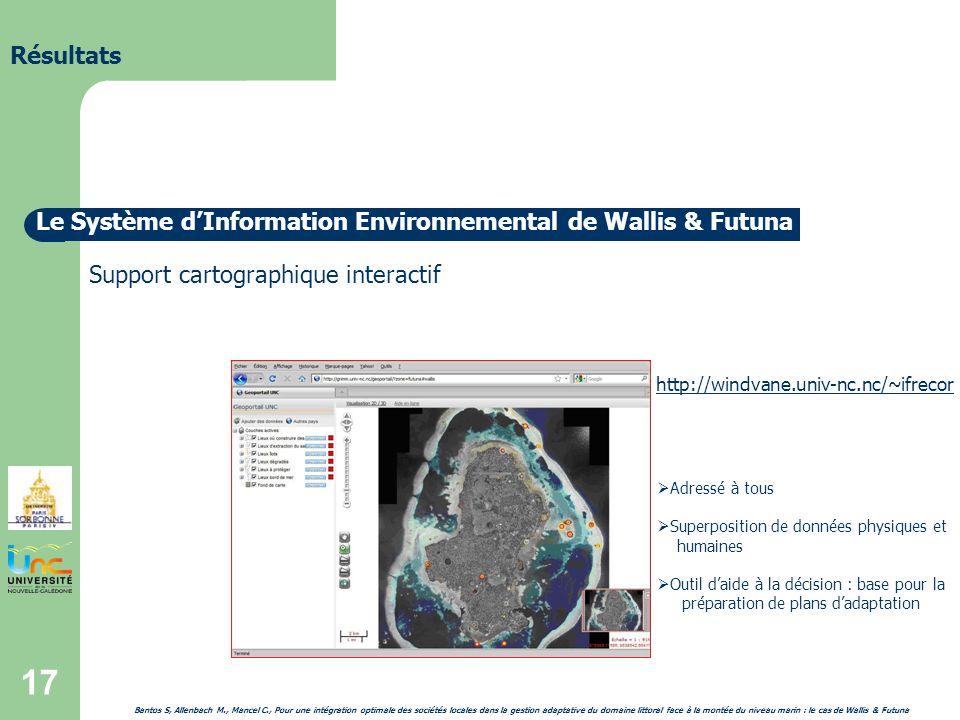 17 Résultats Le Système dInformation Environnemental de Wallis & Futuna Support cartographique interactif http://windvane.univ-nc.nc/~ifrecor Adressé à tous Superposition de données physiques et humaines Outil daide à la décision : base pour la préparation de plans dadaptation Bantos S, Allenbach M., Mancel C., Pour une intégration optimale des sociétés locales dans la gestion adaptative du domaine littoral face à la montée du niveau marin : le cas de Wallis & Futuna