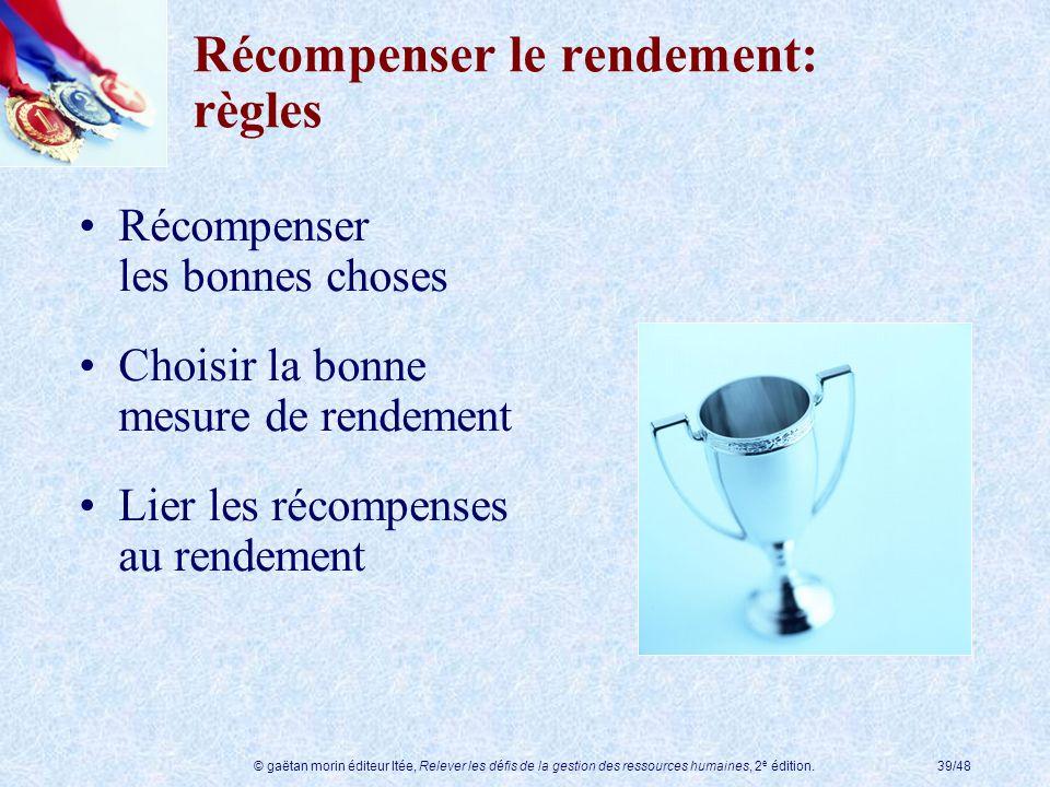 © gaëtan morin éditeur ltée, Relever les défis de la gestion des ressources humaines, 2 e édition.39/48 Récompenser le rendement: règles Récompenser l