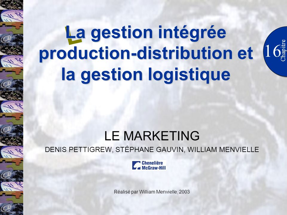 LE MARKETING DENIS PETTIGREW, STÉPHANE GAUVIN, WILLIAM MENVIELLE Réalisé par William Menvielle, 2003 16 L Chapitre La gestion intégrée production-dist