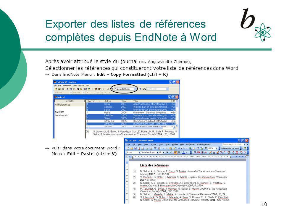 10 Exporter des listes de références complètes depuis EndNote à Word Après avoir attribué le style du journal (ici, Angewandte Chemie), Sélectionner les références qui constitueront votre liste de références dans Word Dans EndNote Menu : Edit – Copy Formatted (ctrl + K) Puis, dans votre document Word : Menu : Edit – Paste (ctrl + V)