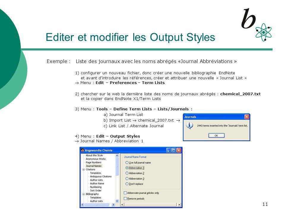 11 Editer et modifier les Output Styles Exemple : Liste des journaux avec les noms abrégés «Journal Abbréviations » 1) configurer un nouveau fichier, donc créer une nouvelle bibliographie EndNote et avant dintroduire les références, créer et attribuer une nouvelle « Journal List » Menu : Edit – Preferences – Term Lists 2) chercher sur le web la dernière liste des noms de journaux abrégés : chemical_2007.txt et la copier dans EndNote X1/Term Lists 3) Menu : Tools – Define Term Lists – Lists/Journals : a) Journal Term List b) Import List chemical_2007.txt c) Link List / Alternate Journal 4) Menu : Edit – Output Styles Journal Names / Abbreviation 1