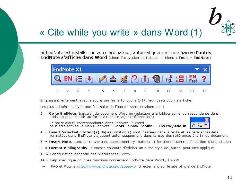 13 « Cite while you write » dans Word (1) Si EndNote est installé sur votre ordinateur, automatiquement une barre doutils EndNote saffiche dans Word ( sinon lactivation se fait par Menu : Tools – EndNote) 1 2 3 4 5 6 7 8 9 10 11 12 13 14 En passant lentement avec la souris sur les la fonctions 1-14, leur description saffiche.
