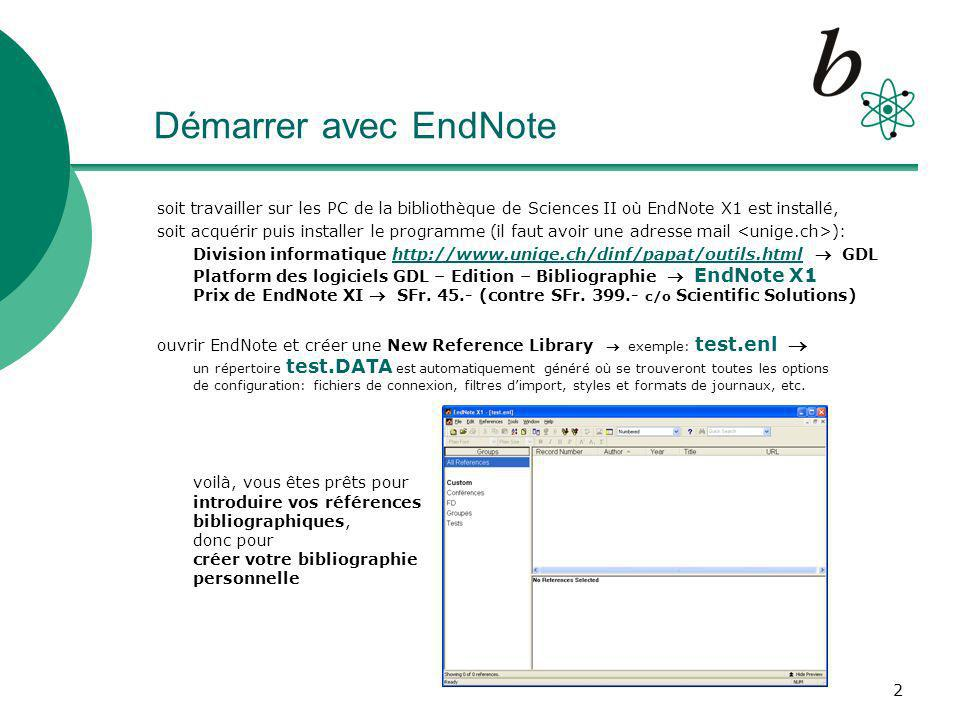 3 La bibliographie (1) : constitution Pour introduire vos références bibliographiques dans EndNote X1, il y a 4 possibilités 1.Se connecter directement depuis EndNote (Menu: Tools – Online Search) à une base de données bibliographique exemples: Web of Science SCI (ISI), PubMed (NLM) ou à un catalogue de Bibliothèque exemple: RERO_Geneve_XI 2.Importer dans EndNote un fichier sauvé contenant les références choisies lors dune recherche bibliographique exemples: SciFinder Scholar, MathSciNet, GeoRef (save « tagged » Text File), en sélectionnant ensuite le filtre dimport correspondant à la base de données bibliographique (p.ex.
