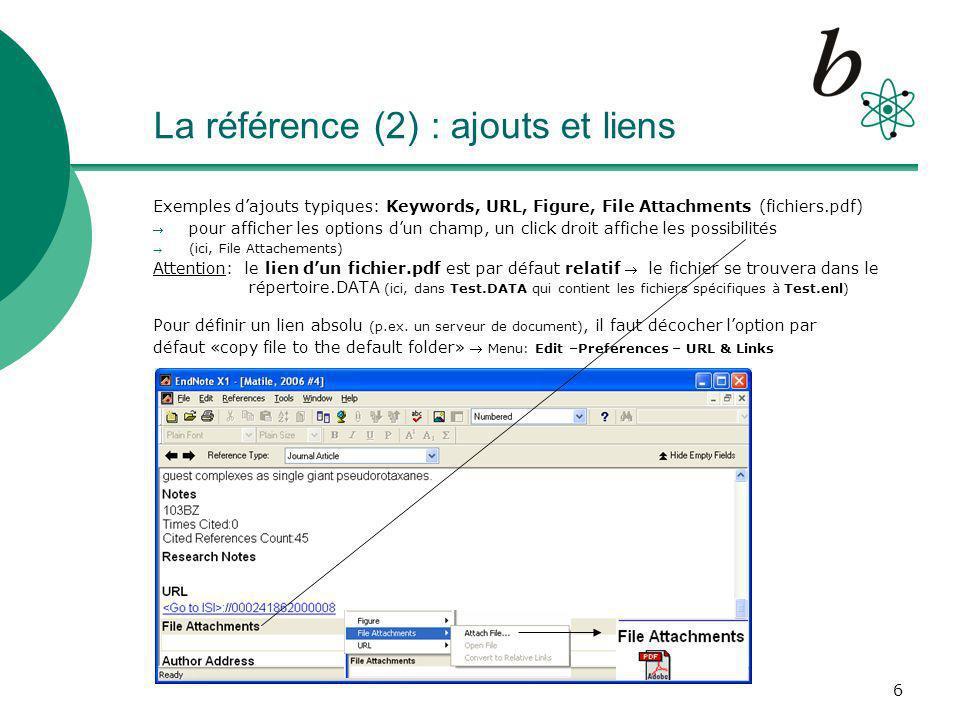 6 La référence (2) : ajouts et liens Exemples dajouts typiques: Keywords, URL, Figure, File Attachments (fichiers.pdf) pour afficher les options dun champ, un click droit affiche les possibilités (ici, File Attachements) Attention: le lien dun fichier.pdf est par défaut relatif le fichier se trouvera dans le répertoire.DATA (ici, dans Test.DATA qui contient les fichiers spécifiques à Test.enl) Pour définir un lien absolu (p.ex.