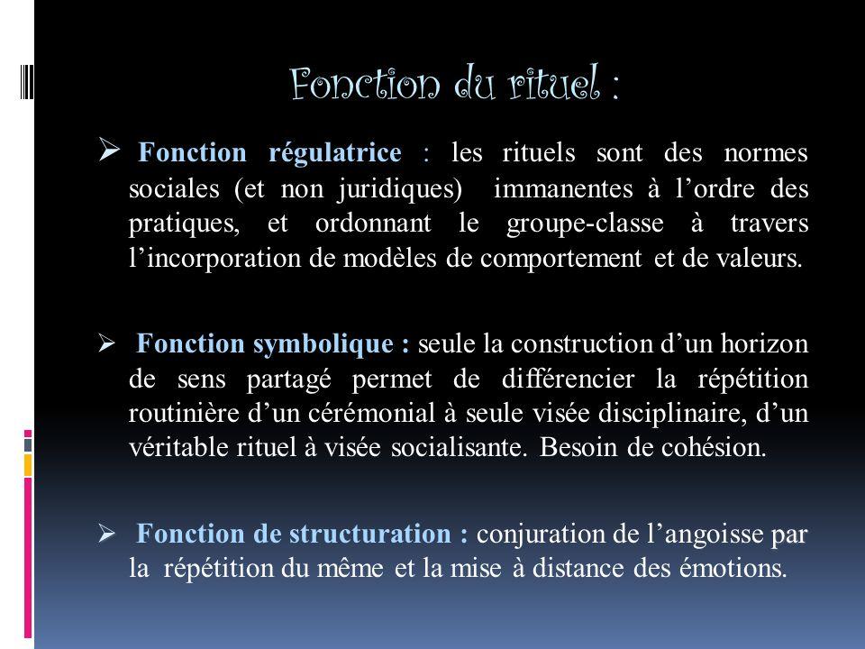Fonction du rituel : Fonction régulatrice : les rituels sont des normes sociales (et non juridiques) immanentes à lordre des pratiques, et ordonnant le groupe-classe à travers lincorporation de modèles de comportement et de valeurs.
