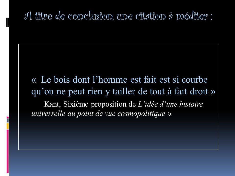 A titre de conclusion, une citation à méditer : « Le bois dont lhomme est fait est si courbe quon ne peut rien y tailler de tout à fait droit » Kant, Sixième proposition de Lidée dune histoire universelle au point de vue cosmopolitique ».