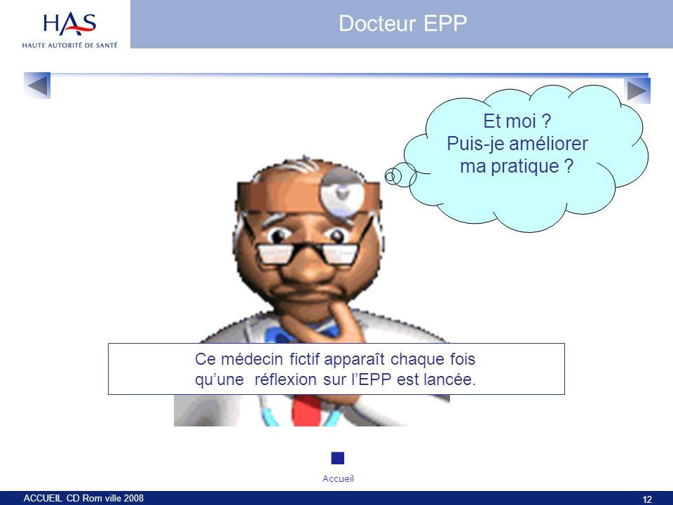ACCUEIL CD Rom ville 2008 12 Ce médecin fictif apparaît chaque fois quune réflexion sur lEPP est lancée. Et moi ? Puis-je améliorer ma pratique ? Doct