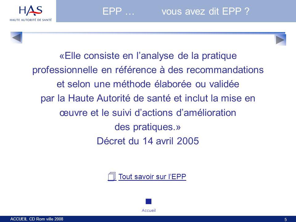 ACCUEIL CD Rom ville 2008 5 EPP …vous avez dit EPP ? «Elle consiste en lanalyse de la pratique professionnelle en référence à des recommandations et s