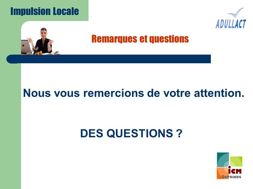 Remarques et questions Nous vous remercions de votre attention. DES QUESTIONS ? Impulsion Locale