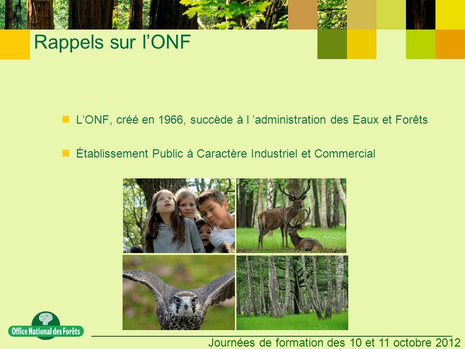 Journées de formation des 10 et 11 octobre 2012 Rappels sur lONF LONF, créé en 1966, succède à l administration des Eaux et Forêts Établissement Public à Caractère Industriel et Commercial