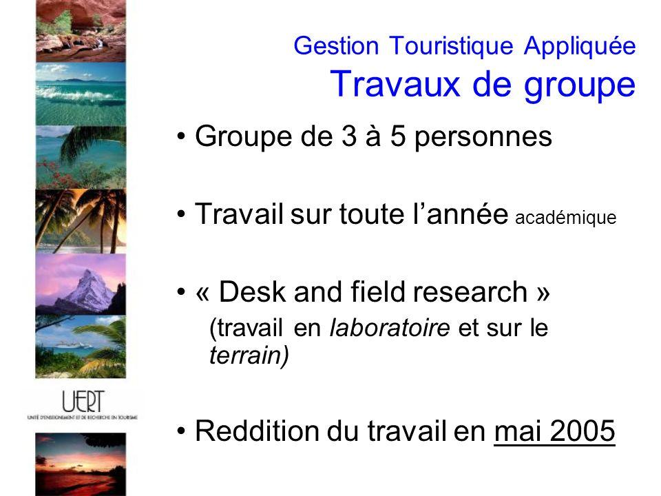 Gestion Touristique Appliquée Travaux de groupe Groupe de 3 à 5 personnes Travail sur toute lannée académique « Desk and field research » (travail en laboratoire et sur le terrain) Reddition du travail en mai 2005