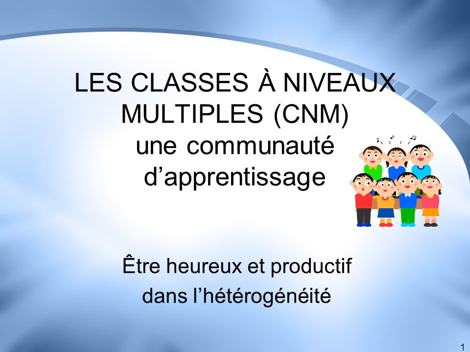 1 LES CLASSES À NIVEAUX MULTIPLES (CNM) une communauté dapprentissage Être heureux et productif dans lhétérogénéité