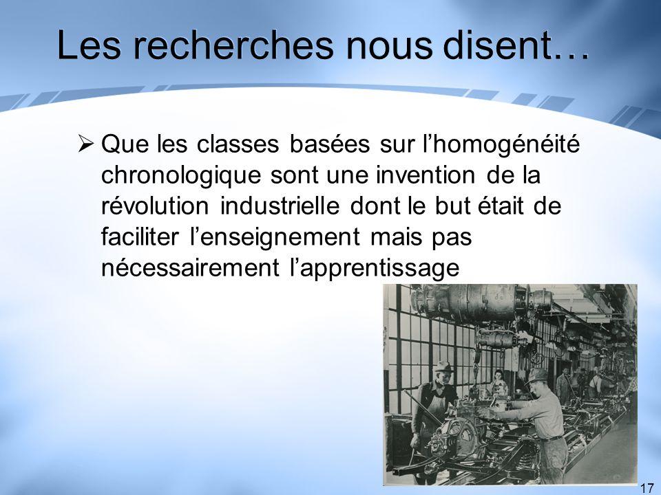 17 Les recherches nous disent… Que les classes basées sur lhomogénéité chronologique sont une invention de la révolution industrielle dont le but étai