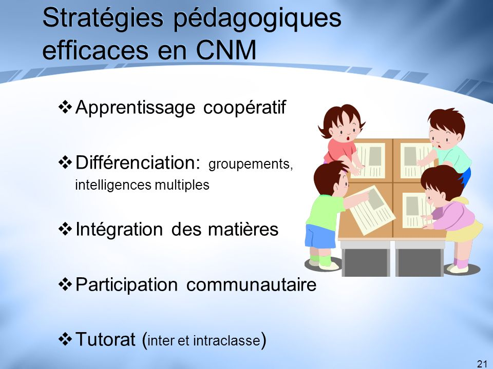 21 Stratégies pédagogiques efficaces en CNM Apprentissage coopératif Différenciation: groupements, intelligences multiples Intégration des matières Pa
