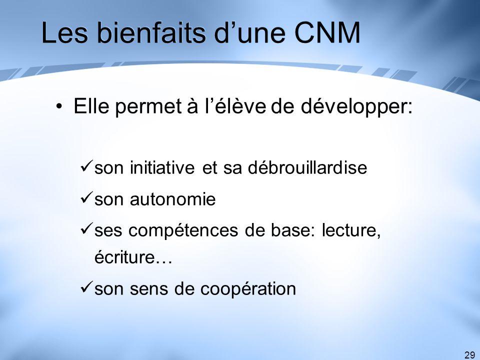 29 Les bienfaits dune CNM Elle permet à lélève de développer: son initiative et sa débrouillardise son autonomie ses compétences de base: lecture, écr