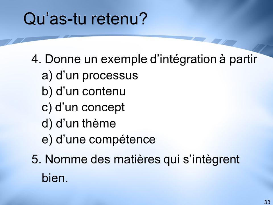 33 Quas-tu retenu? 4. Donne un exemple dintégration à partir a) dun processus b) dun contenu c) dun concept d) dun thème e) dune compétence 5. Nomme d
