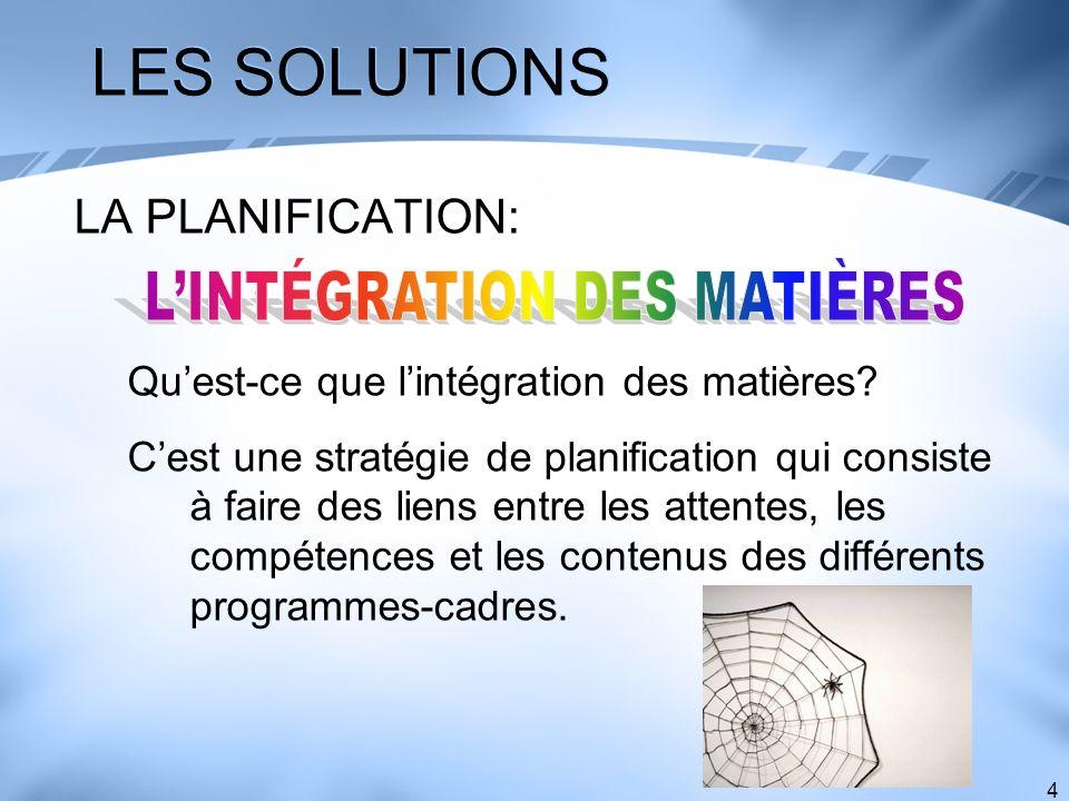 4 LES SOLUTIONS LA PLANIFICATION: Quest-ce que lintégration des matières? Cest une stratégie de planification qui consiste à faire des liens entre les