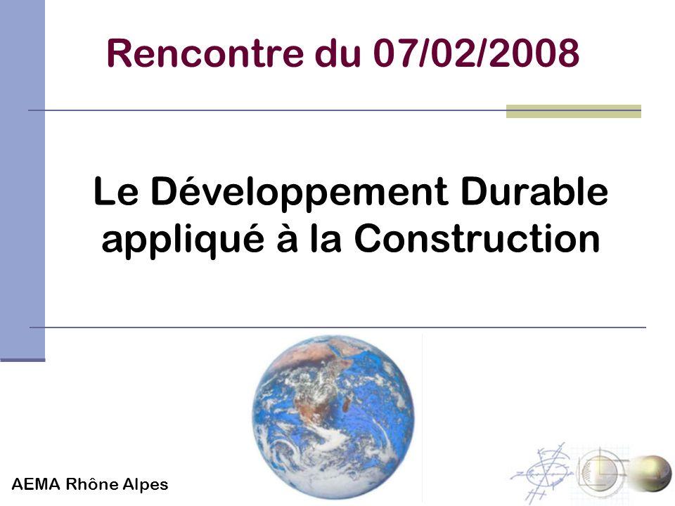 Rencontre du 07/02/2008 Le Développement Durable appliqué à la Construction AEMA Rhône Alpes