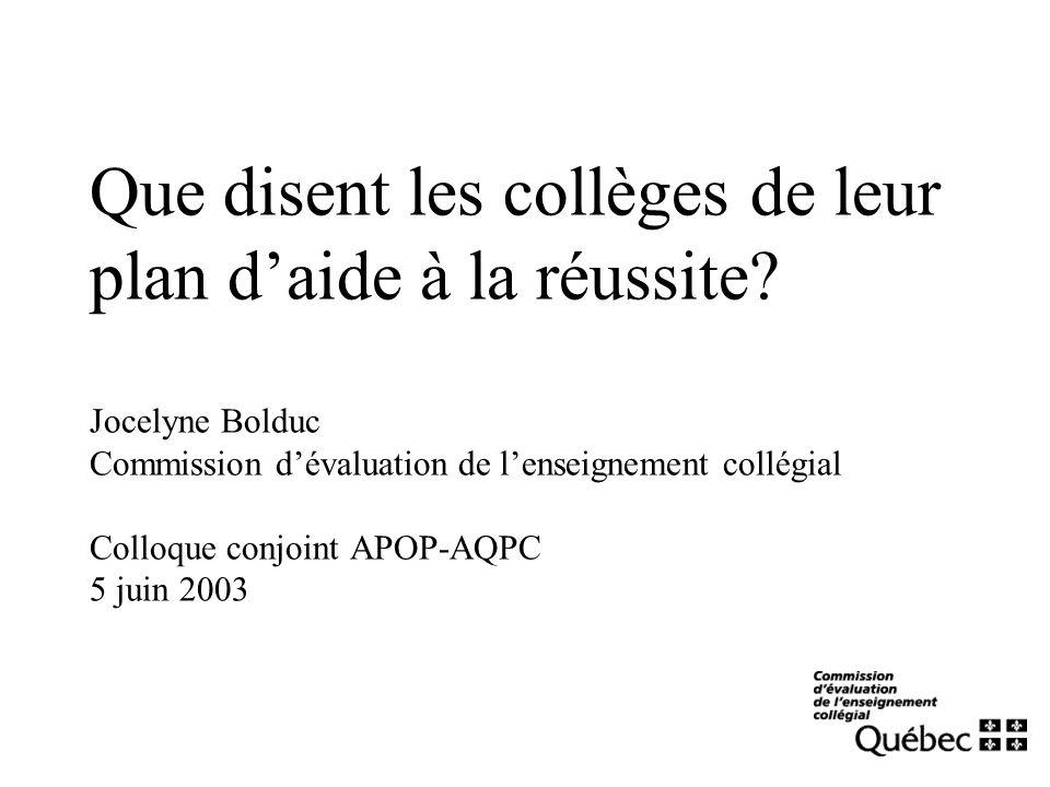 Que disent les collèges de leur plan daide à la réussite? Jocelyne Bolduc Commission dévaluation de lenseignement collégial Colloque conjoint APOP-AQP
