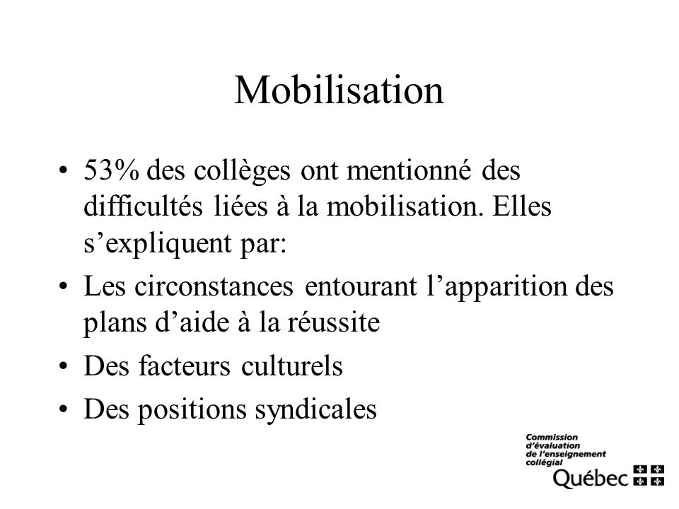 Mobilisation 53% des collèges ont mentionné des difficultés liées à la mobilisation. Elles sexpliquent par: Les circonstances entourant lapparition de
