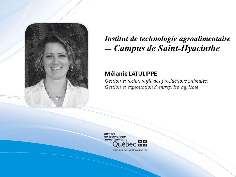 Institut de technologie agroalimentaire Campus de Saint-Hyacinthe Mélanie LATULIPPE Gestion et technologie des productions animales; Gestion et exploitation dentreprise agricole