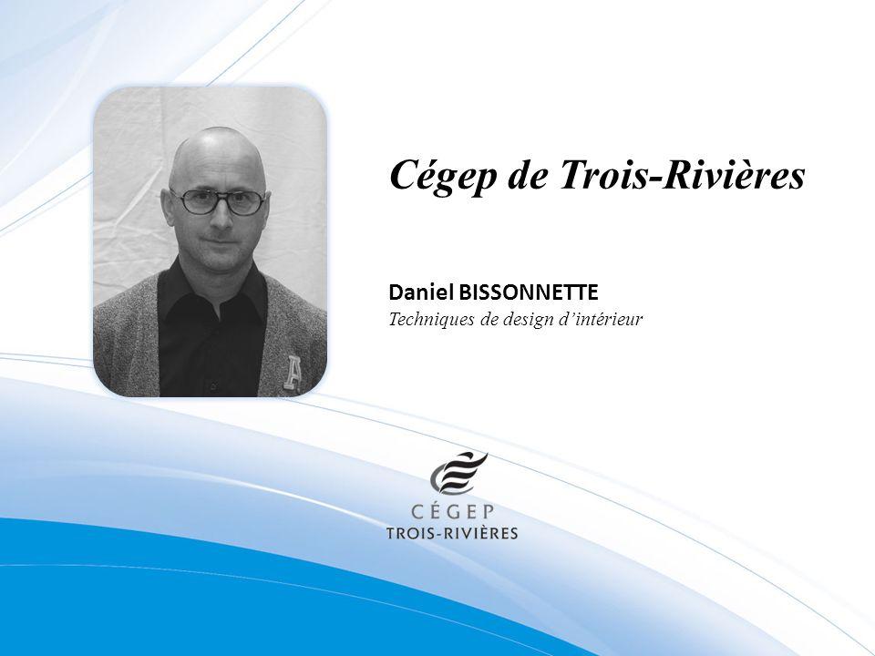 Cégep de Trois-Rivières Daniel BISSONNETTE Techniques de design dintérieur