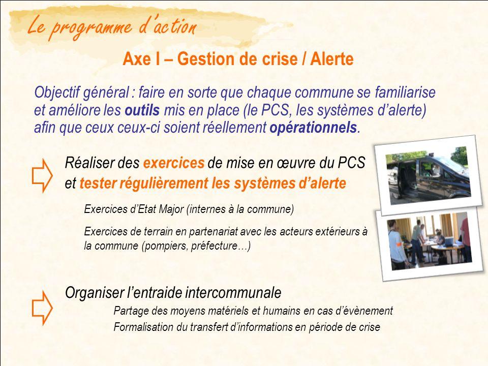 Le programme daction Axe I – Gestion de crise / Alerte Objectif général : faire en sorte que chaque commune se familiarise et améliore les outils mis en place (le PCS, les systèmes dalerte) afin que ceux ceux-ci soient réellement opérationnels.