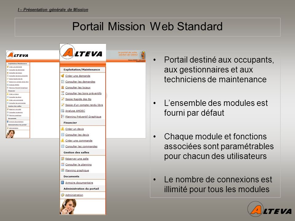 I – Présentation générale de Mission Portail Mission Web Standard Portail destiné aux occupants, aux gestionnaires et aux techniciens de maintenance Lensemble des modules est fourni par défaut Chaque module et fonctions associées sont paramétrables pour chacun des utilisateurs Le nombre de connexions est illimité pour tous les modules