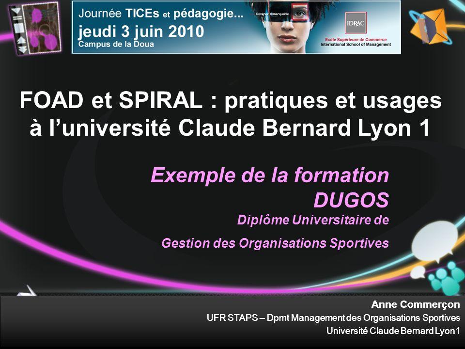 Anne Commerçon UFR STAPS – Dpmt Management des Organisations Sportives Université Claude Bernard Lyon1 FOAD et SPIRAL : pratiques et usages à lunivers