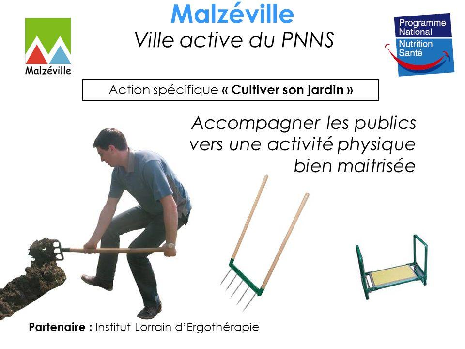 Malzéville Ville active du PNNS Action spécifique « Cultiver son jardin » Partenaire : Institut Lorrain dErgothérapie Accompagner les publics vers une activité physique bien maitrisée