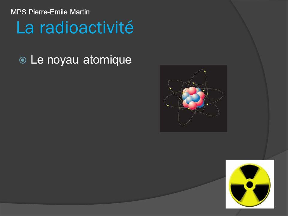 La radioactivité Le noyau atomique MPS Pierre-Emile Martin