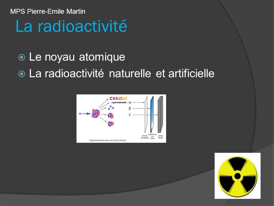 La radioactivité Le noyau atomique La radioactivité naturelle et artificielle MPS Pierre-Emile Martin