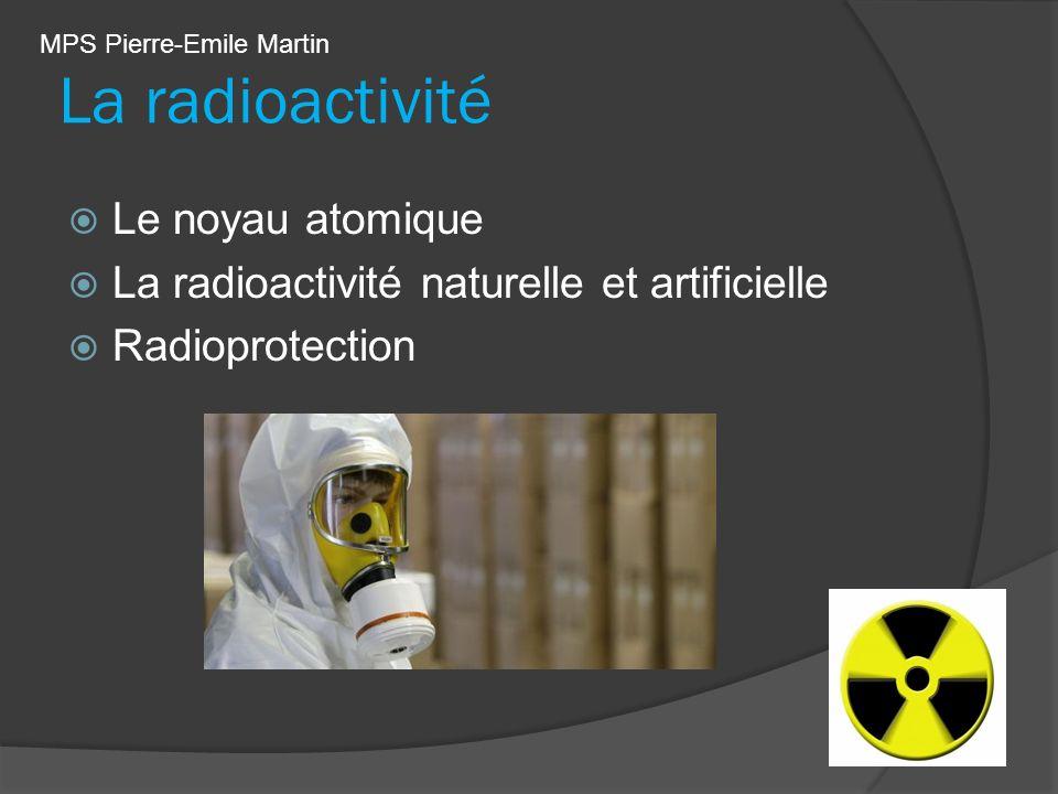La radioactivité Le noyau atomique La radioactivité naturelle et artificielle Radioprotection MPS Pierre-Emile Martin