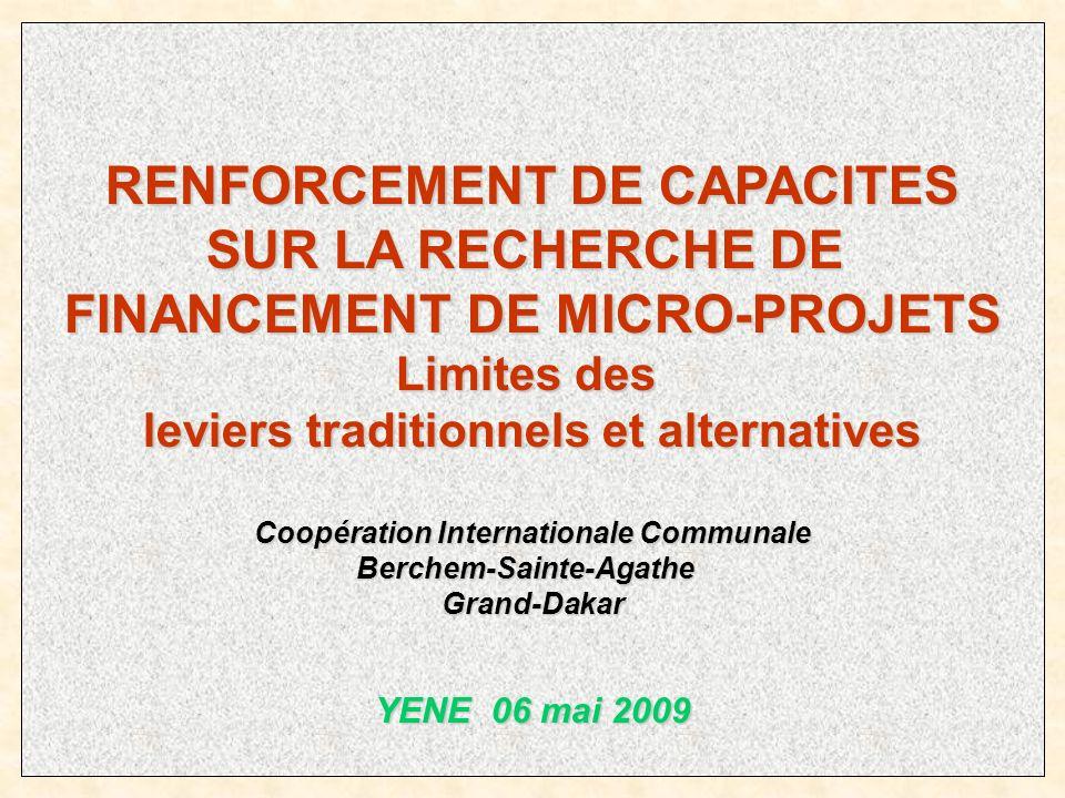 RENFORCEMENT DE CAPACITES SUR LA RECHERCHE DE FINANCEMENT DE MICRO-PROJETS Limites des leviers traditionnels et alternatives Coopération Internationale Communale Berchem-Sainte-AgatheGrand-Dakar YENE 06 mai 2009
