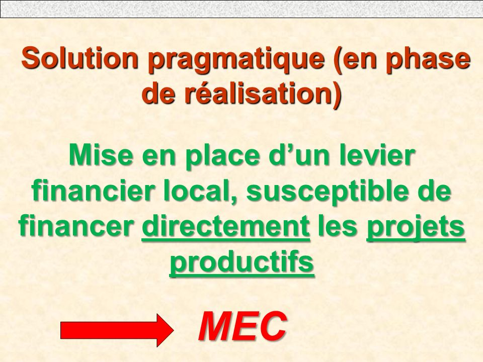 Solution pragmatique (en phase de réalisation) Solution pragmatique (en phase de réalisation) Mise en place dun levier financier local, susceptible de financer directement les projets productifs MEC